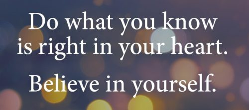 "picture of text saying ""Dow what you know is right in your heart. Believe in yourself."""